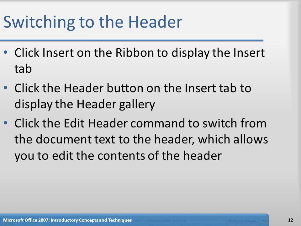 Switching to the Header Click Insert on the Ribbon to display the Insert tab Click the Header button on the Insert tab to display the Header gallery Click the Edit Header command to switch from the document text to the header, which allows you to edit the contents of the header 12Microsoft Office 2007: Introductory Concepts and Techniques