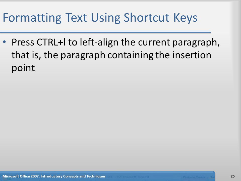 Formatting Text Using Shortcut Keys Press CTRL+l to left-align the current paragraph, that is, the paragraph containing the insertion point 25Microsoft Office 2007: Introductory Concepts and Techniques