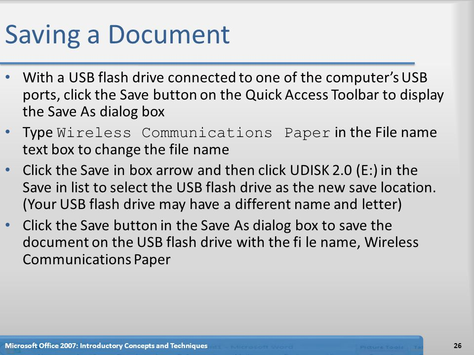 Saving a Document With a USB flash drive connected to one of the computer's USB ports, click the Save button on the Quick Access Toolbar to display the Save As dialog box Type Wireless Communications Paper in the File name text box to change the file name Click the Save in box arrow and then click UDISK 2.0 (E:) in the Save in list to select the USB flash drive as the new save location.