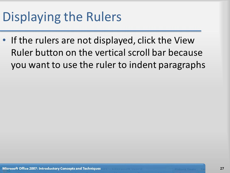 Displaying the Rulers If the rulers are not displayed, click the View Ruler button on the vertical scroll bar because you want to use the ruler to indent paragraphs 27Microsoft Office 2007: Introductory Concepts and Techniques