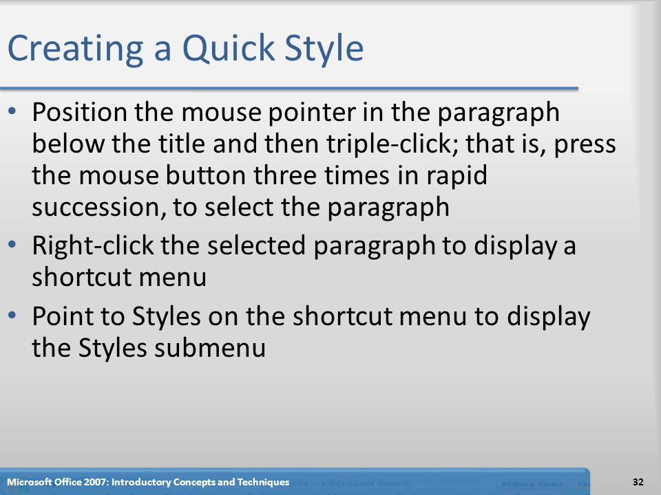 Creating a Quick Style Position the mouse pointer in the paragraph below the title and then triple-click; that is, press the mouse button three times in rapid succession, to select the paragraph Right-click the selected paragraph to display a shortcut menu Point to Styles on the shortcut menu to display the Styles submenu 32Microsoft Office 2007: Introductory Concepts and Techniques