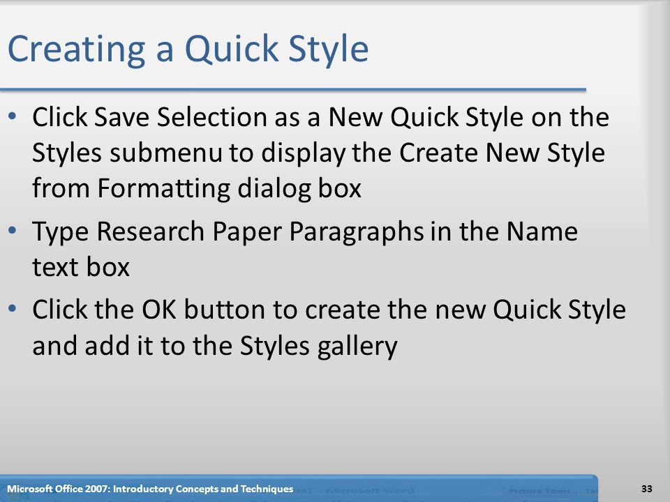 Creating a Quick Style Click Save Selection as a New Quick Style on the Styles submenu to display the Create New Style from Formatting dialog box Type Research Paper Paragraphs in the Name text box Click the OK button to create the new Quick Style and add it to the Styles gallery 33Microsoft Office 2007: Introductory Concepts and Techniques