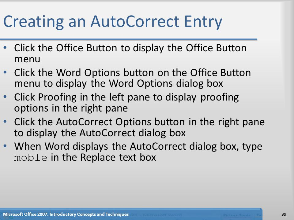 Creating an AutoCorrect Entry Click the Office Button to display the Office Button menu Click the Word Options button on the Office Button menu to display the Word Options dialog box Click Proofing in the left pane to display proofing options in the right pane Click the AutoCorrect Options button in the right pane to display the AutoCorrect dialog box When Word displays the AutoCorrect dialog box, type moble in the Replace text box 39Microsoft Office 2007: Introductory Concepts and Techniques