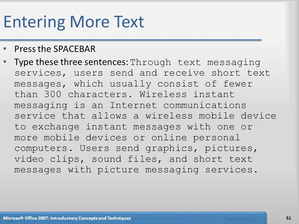 Entering More Text Press the SPACEBAR Type these three sentences: Through text messaging services, users send and receive short text messages, which usually consist of fewer than 300 characters.