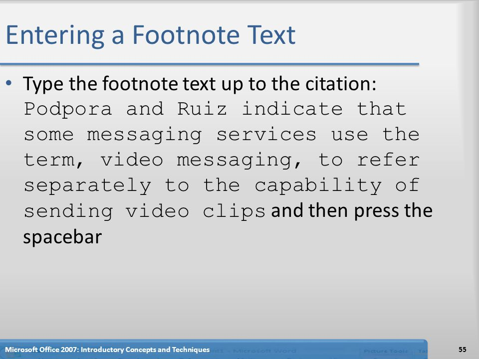 Entering a Footnote Text Type the footnote text up to the citation: Podpora and Ruiz indicate that some messaging services use the term, video messaging, to refer separately to the capability of sending video clips and then press the spacebar 55Microsoft Office 2007: Introductory Concepts and Techniques
