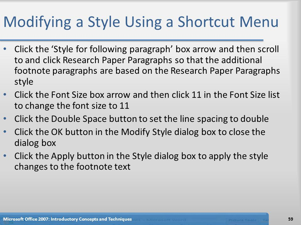 Modifying a Style Using a Shortcut Menu Click the 'Style for following paragraph' box arrow and then scroll to and click Research Paper Paragraphs so that the additional footnote paragraphs are based on the Research Paper Paragraphs style Click the Font Size box arrow and then click 11 in the Font Size list to change the font size to 11 Click the Double Space button to set the line spacing to double Click the OK button in the Modify Style dialog box to close the dialog box Click the Apply button in the Style dialog box to apply the style changes to the footnote text 59Microsoft Office 2007: Introductory Concepts and Techniques