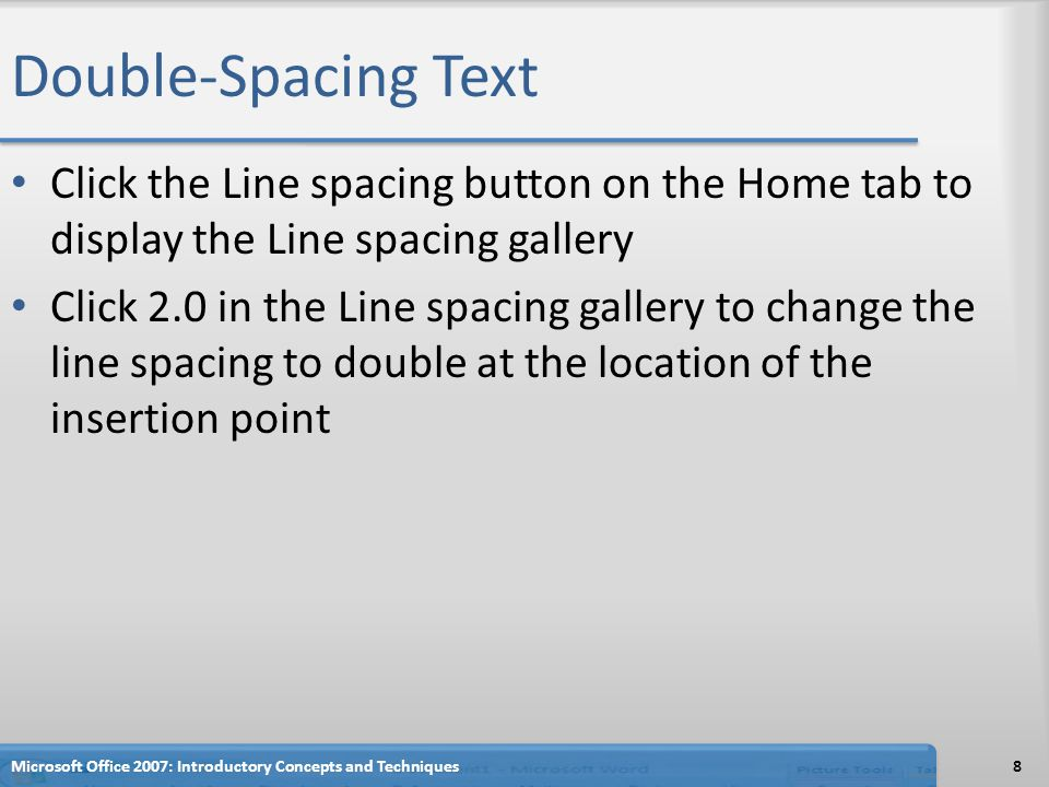 Double-Spacing Text Click the Line spacing button on the Home tab to display the Line spacing gallery Click 2.0 in the Line spacing gallery to change the line spacing to double at the location of the insertion point 8Microsoft Office 2007: Introductory Concepts and Techniques