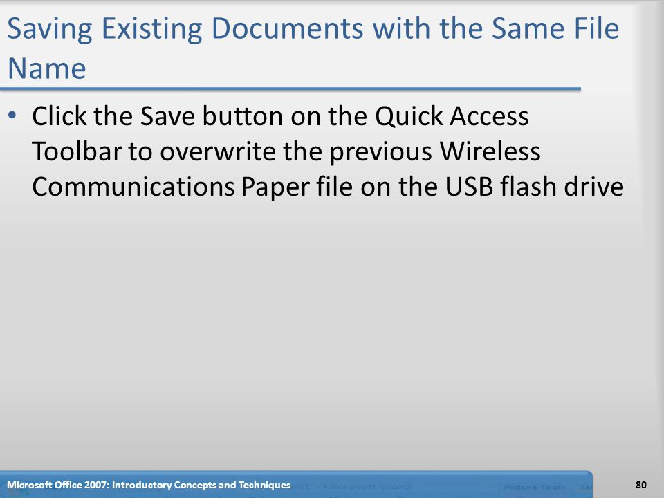 Saving Existing Documents with the Same File Name Click the Save button on the Quick Access Toolbar to overwrite the previous Wireless Communications Paper file on the USB flash drive 80Microsoft Office 2007: Introductory Concepts and Techniques