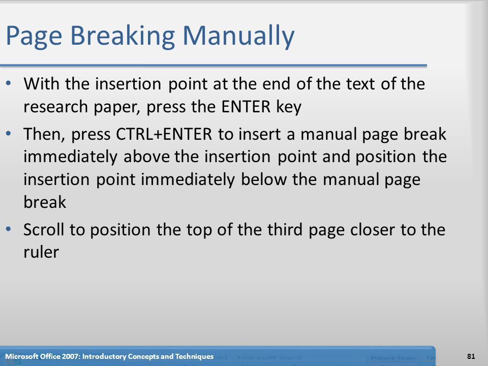 Page Breaking Manually With the insertion point at the end of the text of the research paper, press the ENTER key Then, press CTRL+ENTER to insert a manual page break immediately above the insertion point and position the insertion point immediately below the manual page break Scroll to position the top of the third page closer to the ruler 81Microsoft Office 2007: Introductory Concepts and Techniques