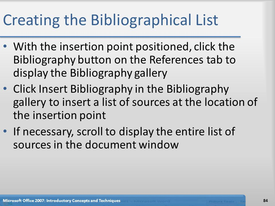 Creating the Bibliographical List With the insertion point positioned, click the Bibliography button on the References tab to display the Bibliography gallery Click Insert Bibliography in the Bibliography gallery to insert a list of sources at the location of the insertion point If necessary, scroll to display the entire list of sources in the document window 84Microsoft Office 2007: Introductory Concepts and Techniques