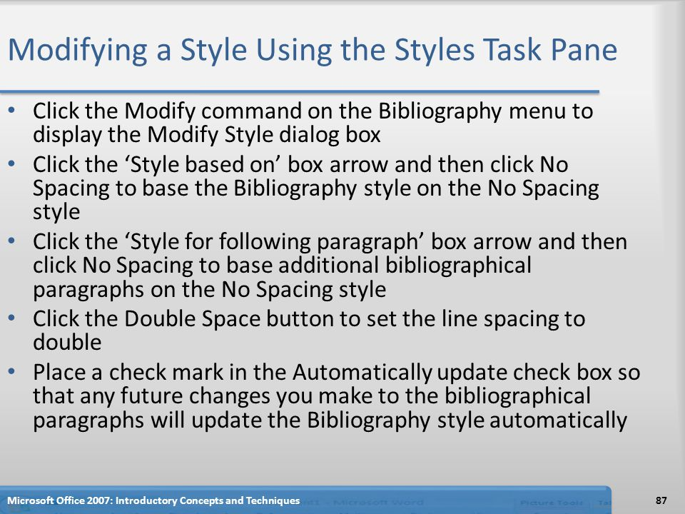 Modifying a Style Using the Styles Task Pane Click the Modify command on the Bibliography menu to display the Modify Style dialog box Click the 'Style based on' box arrow and then click No Spacing to base the Bibliography style on the No Spacing style Click the 'Style for following paragraph' box arrow and then click No Spacing to base additional bibliographical paragraphs on the No Spacing style Click the Double Space button to set the line spacing to double Place a check mark in the Automatically update check box so that any future changes you make to the bibliographical paragraphs will update the Bibliography style automatically 87Microsoft Office 2007: Introductory Concepts and Techniques