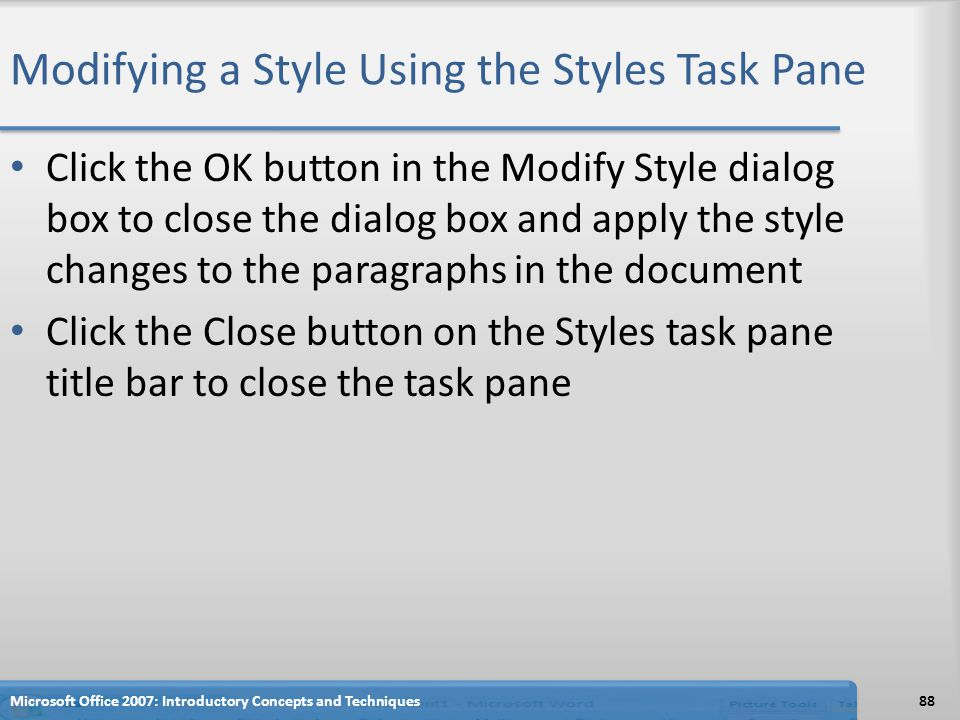 Modifying a Style Using the Styles Task Pane Click the OK button in the Modify Style dialog box to close the dialog box and apply the style changes to the paragraphs in the document Click the Close button on the Styles task pane title bar to close the task pane 88Microsoft Office 2007: Introductory Concepts and Techniques
