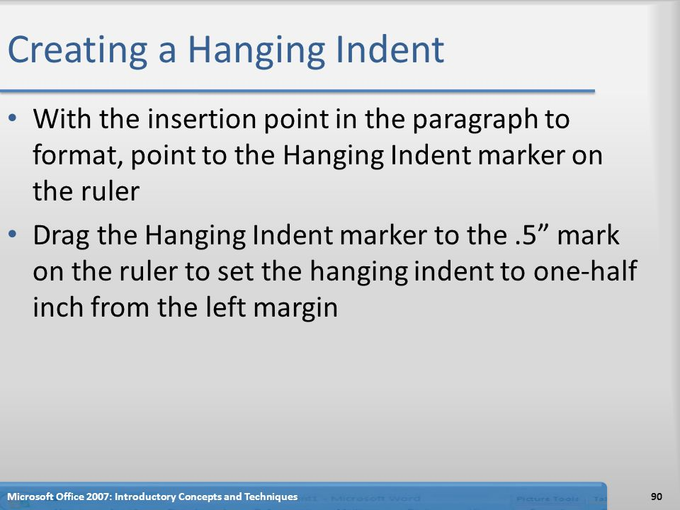 Creating a Hanging Indent With the insertion point in the paragraph to format, point to the Hanging Indent marker on the ruler Drag the Hanging Indent marker to the.5 mark on the ruler to set the hanging indent to one-half inch from the left margin 90Microsoft Office 2007: Introductory Concepts and Techniques