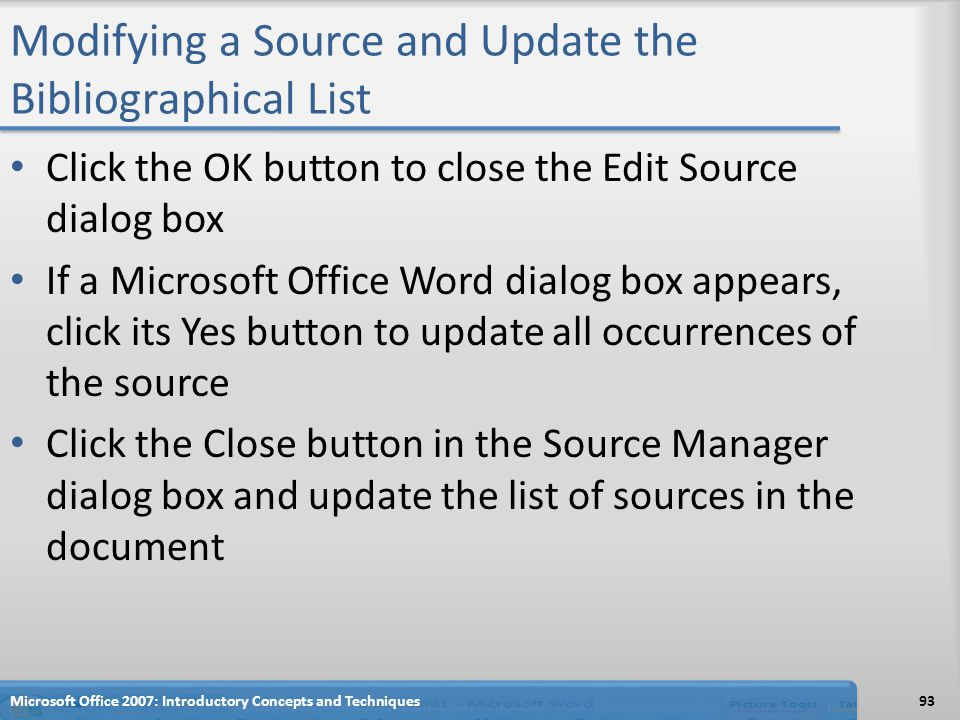 Modifying a Source and Update the Bibliographical List Click the OK button to close the Edit Source dialog box If a Microsoft Office Word dialog box appears, click its Yes button to update all occurrences of the source Click the Close button in the Source Manager dialog box and update the list of sources in the document 93Microsoft Office 2007: Introductory Concepts and Techniques