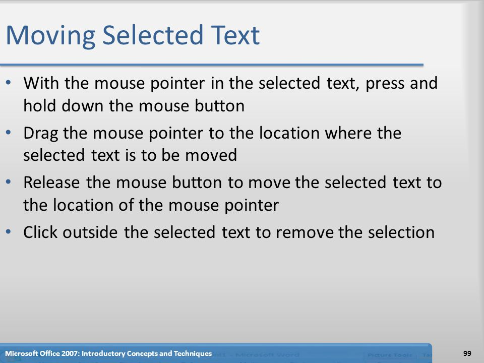 Moving Selected Text With the mouse pointer in the selected text, press and hold down the mouse button Drag the mouse pointer to the location where the selected text is to be moved Release the mouse button to move the selected text to the location of the mouse pointer Click outside the selected text to remove the selection 99Microsoft Office 2007: Introductory Concepts and Techniques