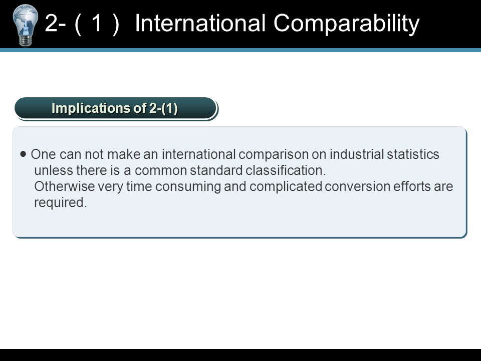 Implications of 2-(1) ● One can not make an international comparison on industrial statistics unless there is a common standard classification.