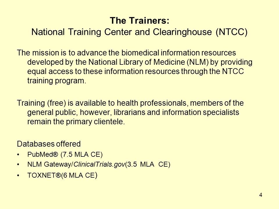 4 The Trainers: National Training Center and Clearinghouse (NTCC) The mission is to advance the biomedical information resources developed by the National Library of Medicine (NLM) by providing equal access to these information resources through the NTCC training program.