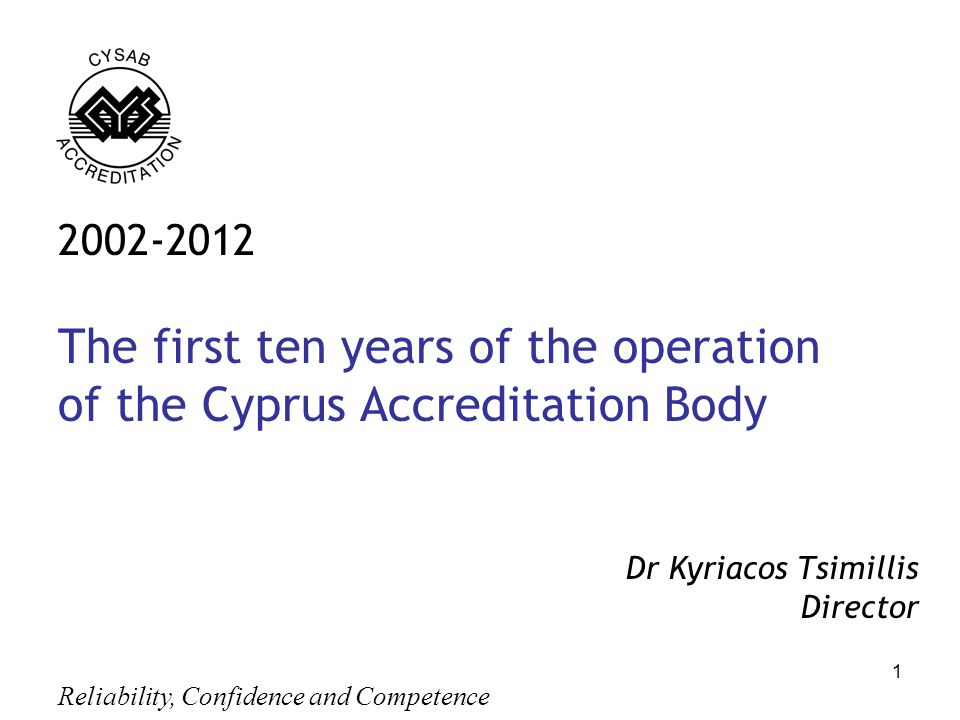 Reliability, Confidence and Competence 1 2002-2012 The first ten years of the operation of the Cyprus Accreditation Body Dr Kyriacos Tsimillis Director,