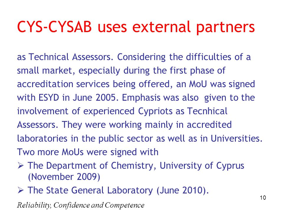 Reliability, Confidence and Competence 10 CYS-CYSAB uses external partners as Technical Assessors. Considering the difficulties of a small market, esp