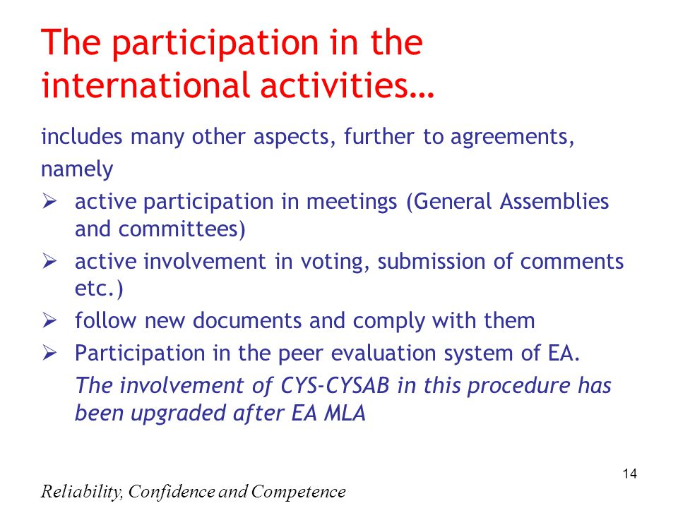 Reliability, Confidence and Competence 14 The participation in the international activities… includes many other aspects, further to agreements, namely  active participation in meetings (General Assemblies and committees)  active involvement in voting, submission of comments etc.)  follow new documents and comply with them  Participation in the peer evaluation system of EA.