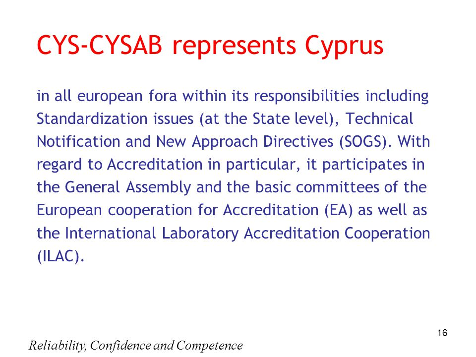 Reliability, Confidence and Competence 16 CYS-CYSAB represents Cyprus in all european fora within its responsibilities including Standardization issues (at the State level), Technical Notification and New Approach Directives (SOGS).