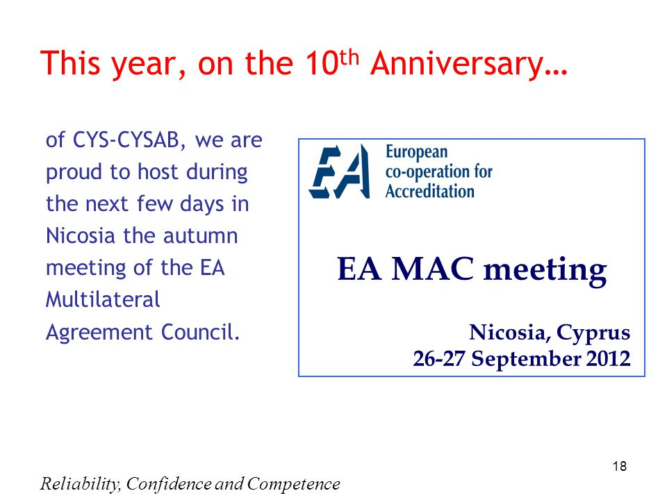 Reliability, Confidence and Competence 18 This year, on the 10 th Anniversary… of CYS-CYSAB, we are proud to host during the next few days in Nicosia the autumn meeting of the EA Multilateral Agreement Council.