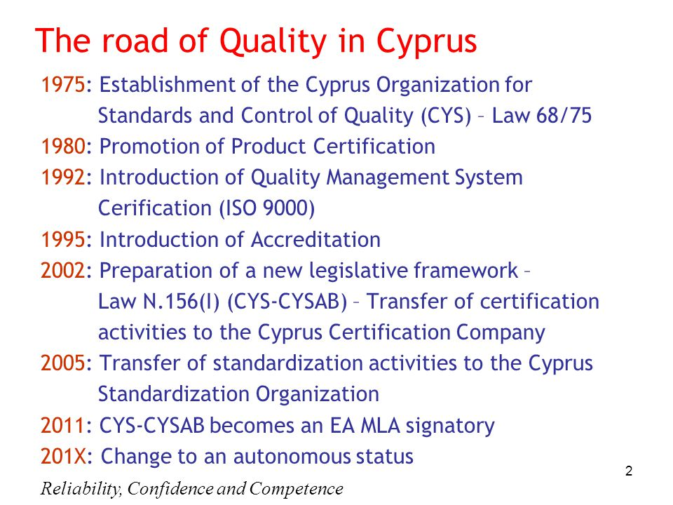 Reliability, Confidence and Competence 2 The road of Quality in Cyprus 1975: Establishment of the Cyprus Organization for Standards and Control of Quality (CYS) – Law 68/75 1980: Promotion of Product Certification 1992: Introduction of Quality Management System Cerification (ISO 9000) 1995: Introduction of Accreditation 2002: Preparation of a new legislative framework – Law Ν.156(Ι) (CYS-CYSAB) – Transfer of certification activities to the Cyprus Certification Company 2005: Transfer of standardization activities to the Cyprus Standardization Organization 2011: CYS-CYSAB becomes an EA MLA signatory 201Χ: Change to an autonomous status