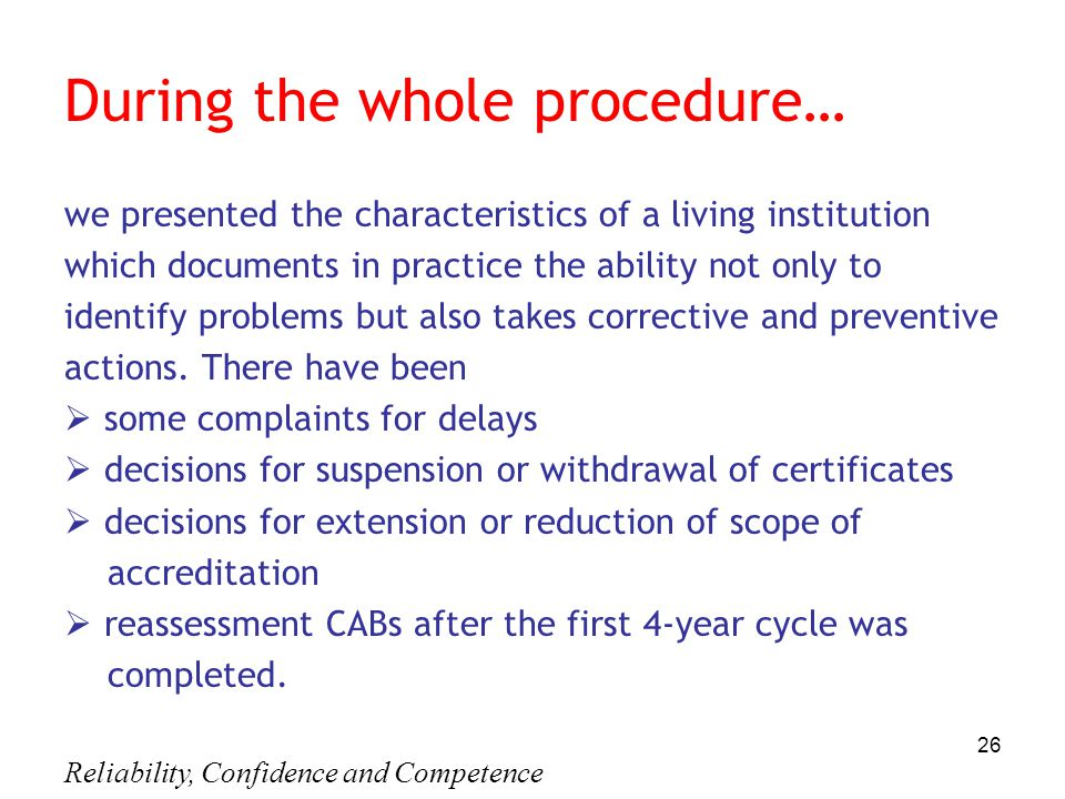 Reliability, Confidence and Competence 26 During the whole procedure… we presented the characteristics of a living institution which documents in practice the ability not only to identify problems but also takes corrective and preventive actions.