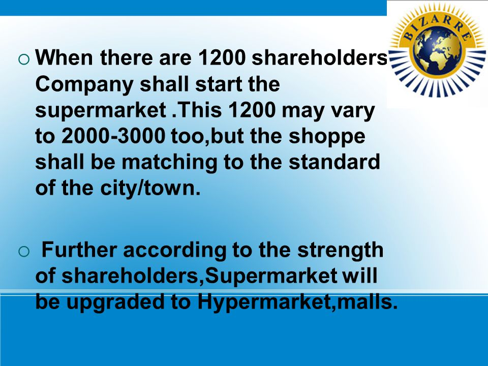 WWhen there are 1200 shareholders Company shall start the supermarket.This 1200 may vary to 2000-3000 too,but the shoppe shall be matching to the st