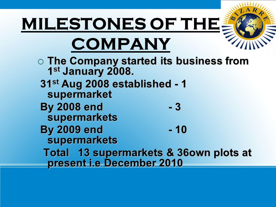 MILESTONES OF THE COMPANY  The Company started its business from 1 st January 2008. 31 st Aug 2008 established - 1 supermarket 31 st Aug 2008 establi