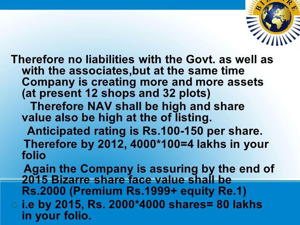 Therefore no liabilities with the Govt. as well as with the associates,but at the same time Company is creating more and more assets (at present 12 sh