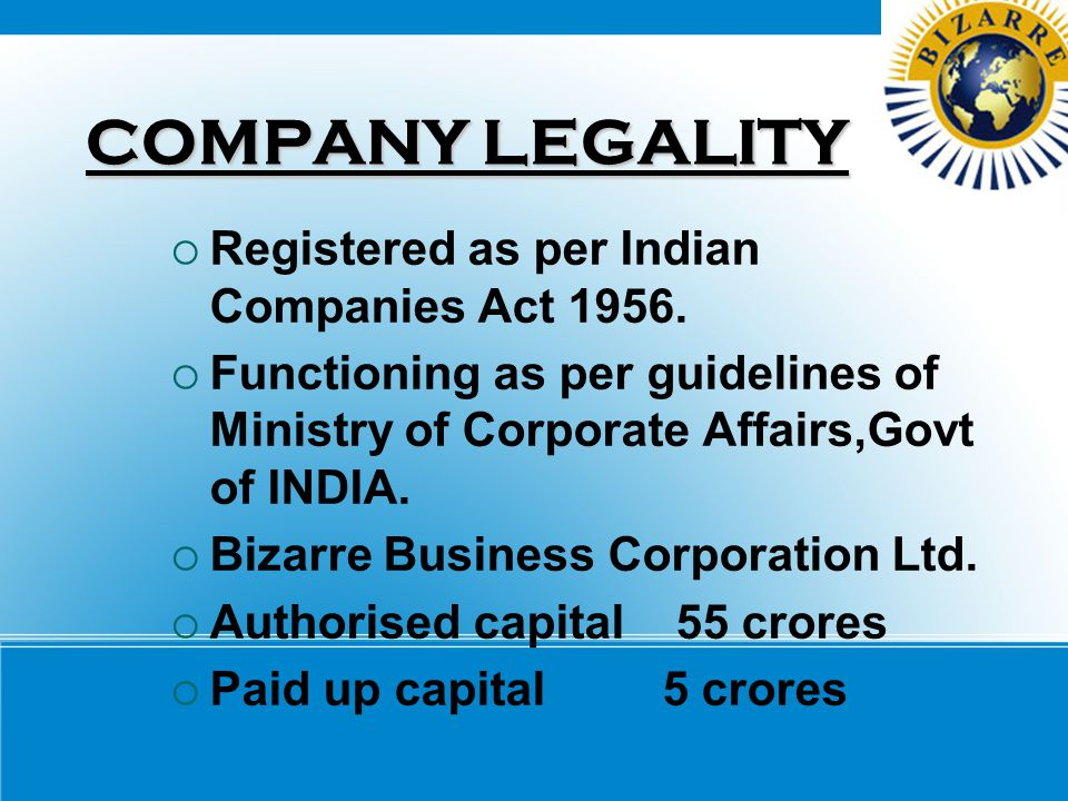 COMPANY LEGALITY  Registered as per Indian Companies Act 1956.  Functioning as per guidelines of Ministry of Corporate Affairs,Govt of INDIA.  Biza