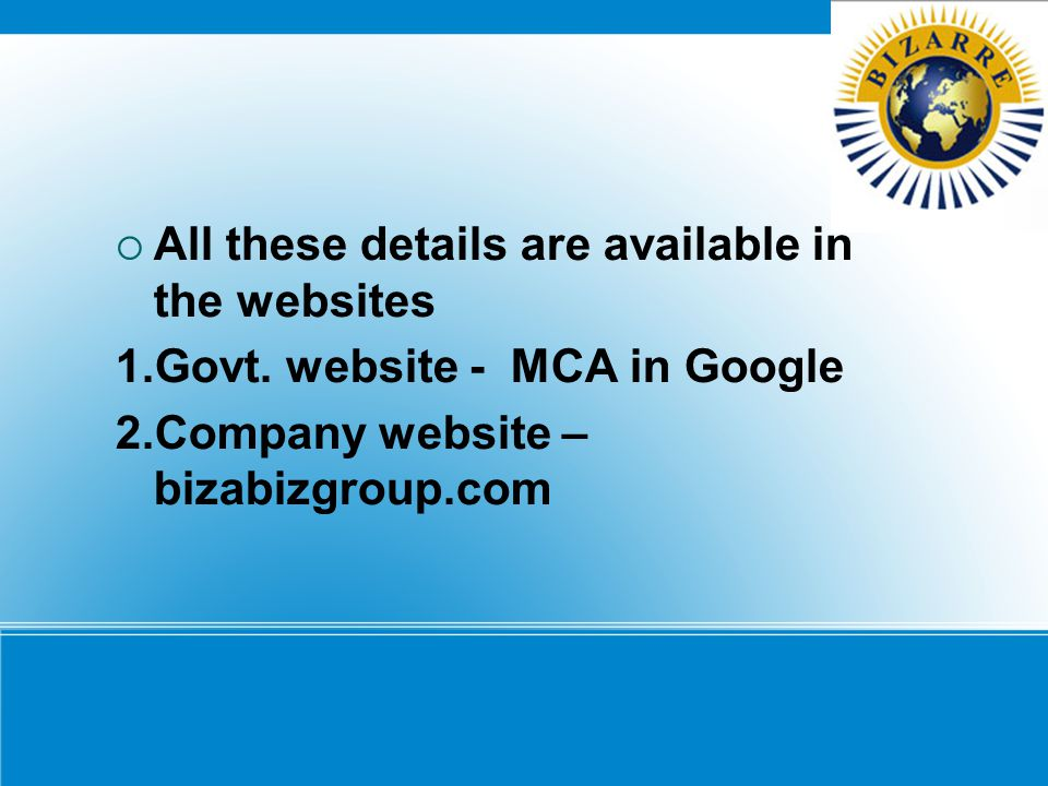  All these details are available in the websites 1.Govt. website - MCA in Google 2.Company website – bizabizgroup.com