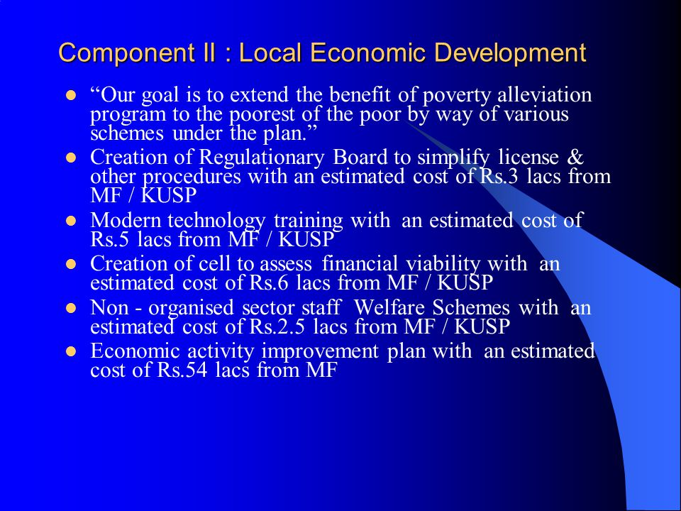Component II : Local Economic Development Our goal is to extend the benefit of poverty alleviation program to the poorest of the poor by way of various schemes under the plan. Creation of Regulationary Board to simplify license & other procedures with an estimated cost of Rs.3 lacs from MF / KUSP Modern technology training with an estimated cost of Rs.5 lacs from MF / KUSP Creation of cell to assess financial viability with an estimated cost of Rs.6 lacs from MF / KUSP Non - organised sector staff Welfare Schemes with an estimated cost of Rs.2.5 lacs from MF / KUSP Economic activity improvement plan with an estimated cost of Rs.54 lacs from MF
