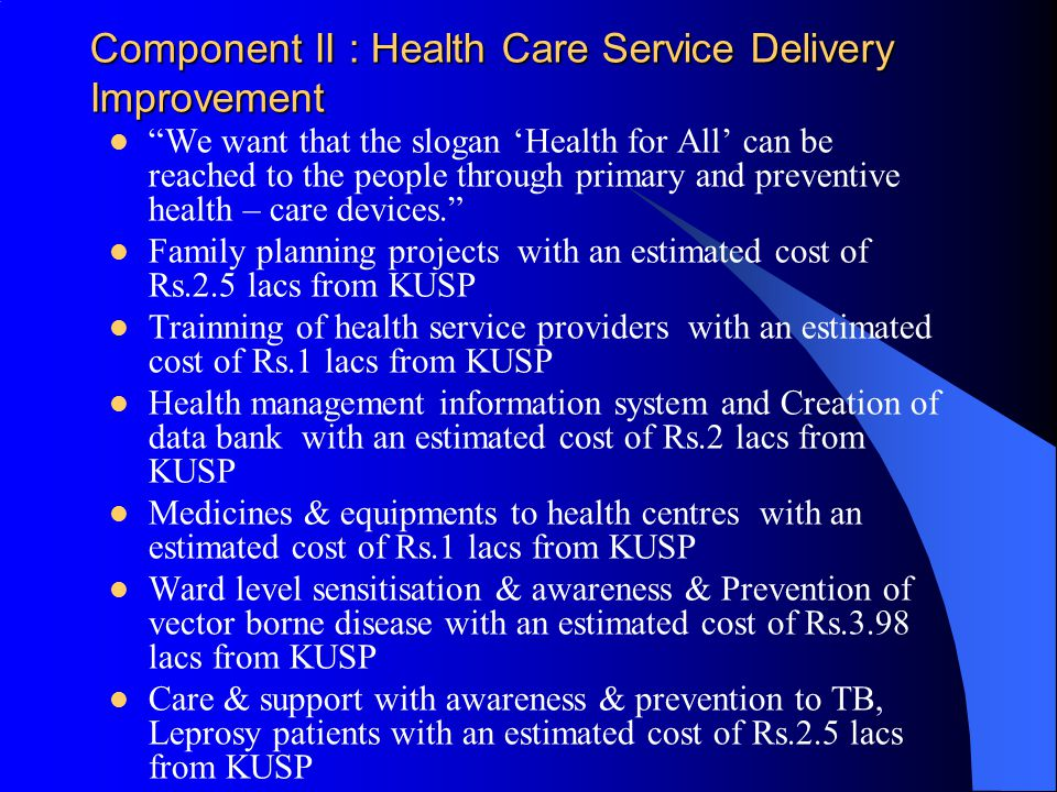 Component II : Health Care Service Delivery Improvement We want that the slogan 'Health for All' can be reached to the people through primary and preventive health – care devices. Family planning projects with an estimated cost of Rs.2.5 lacs from KUSP Trainning of health service providers with an estimated cost of Rs.1 lacs from KUSP Health management information system and Creation of data bank with an estimated cost of Rs.2 lacs from KUSP Medicines & equipments to health centres with an estimated cost of Rs.1 lacs from KUSP Ward level sensitisation & awareness & Prevention of vector borne disease with an estimated cost of Rs.3.98 lacs from KUSP Care & support with awareness & prevention to TB, Leprosy patients with an estimated cost of Rs.2.5 lacs from KUSP