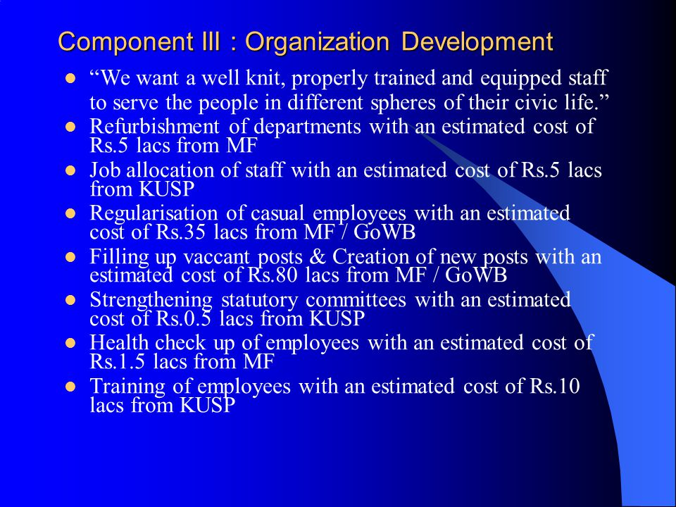 Component III : Organization Development We want a well knit, properly trained and equipped staff to serve the people in different spheres of their civic life. Refurbishment of departments with an estimated cost of Rs.5 lacs from MF Job allocation of staff with an estimated cost of Rs.5 lacs from KUSP Regularisation of casual employees with an estimated cost of Rs.35 lacs from MF / GoWB Filling up vaccant posts & Creation of new posts with an estimated cost of Rs.80 lacs from MF / GoWB Strengthening statutory committees with an estimated cost of Rs.0.5 lacs from KUSP Health check up of employees with an estimated cost of Rs.1.5 lacs from MF Training of employees with an estimated cost of Rs.10 lacs from KUSP
