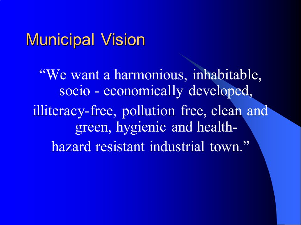 Municipal Vision We want a harmonious, inhabitable, socio - economically developed, illiteracy-free, pollution free, clean and green, hygienic and health- hazard resistant industrial town.