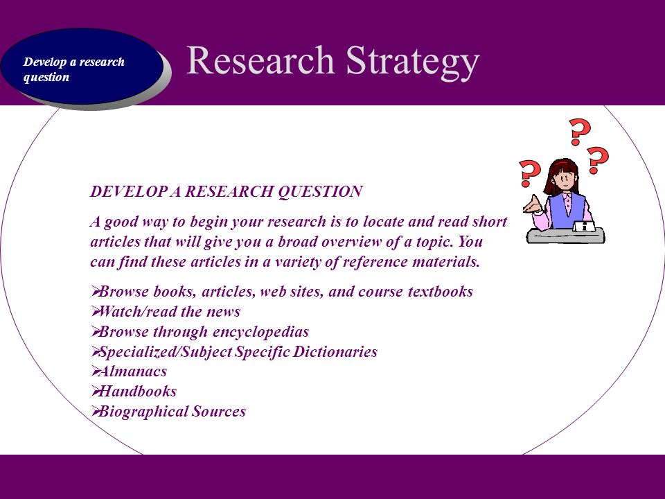Research Strategy Develop a research question DEVELOP A RESEARCH QUESTION A good way to begin your research is to locate and read short articles that will give you a broad overview of a topic.