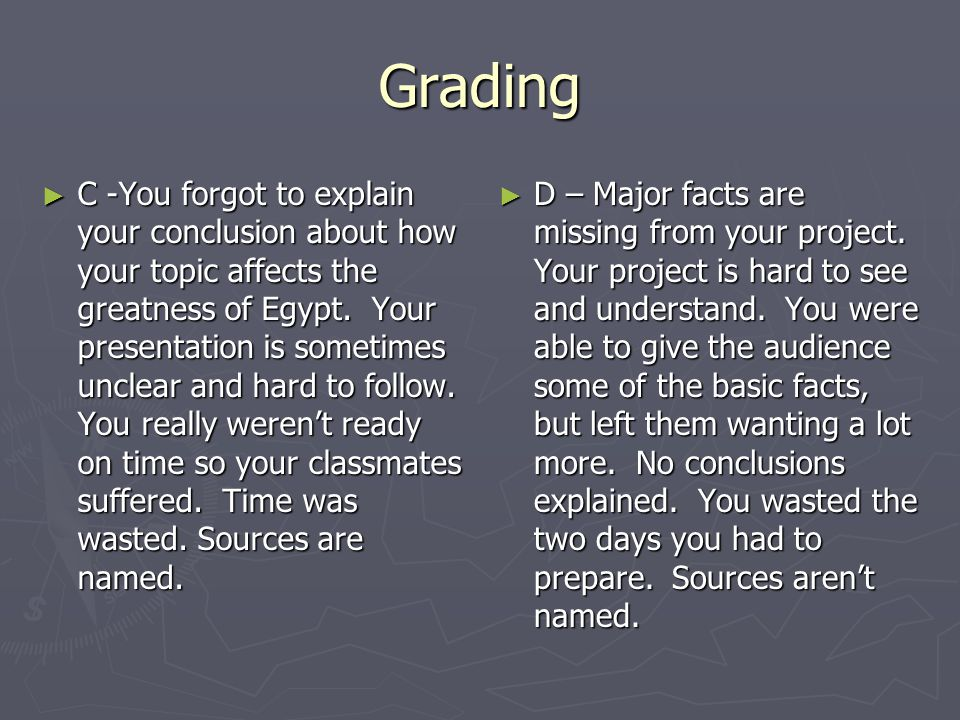 Grading ► C -You forgot to explain your conclusion about how your topic affects the greatness of Egypt. Your presentation is sometimes unclear and har