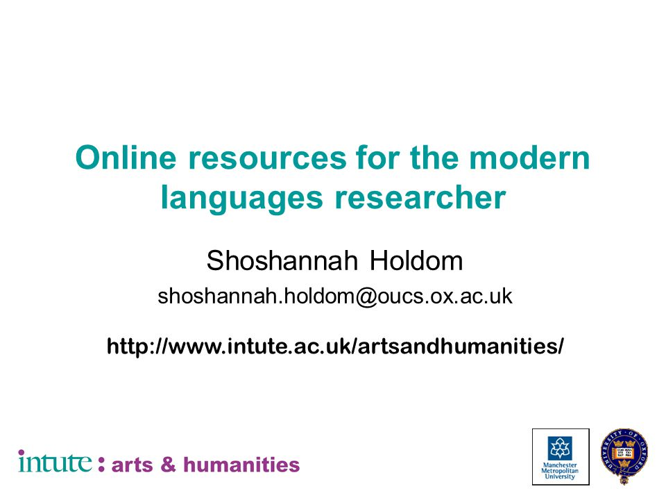 Online resources for the modern languages researcher Shoshannah Holdom shoshannah.holdom@oucs.ox.ac.uk http://www.intute.ac.uk/artsandhumanities/