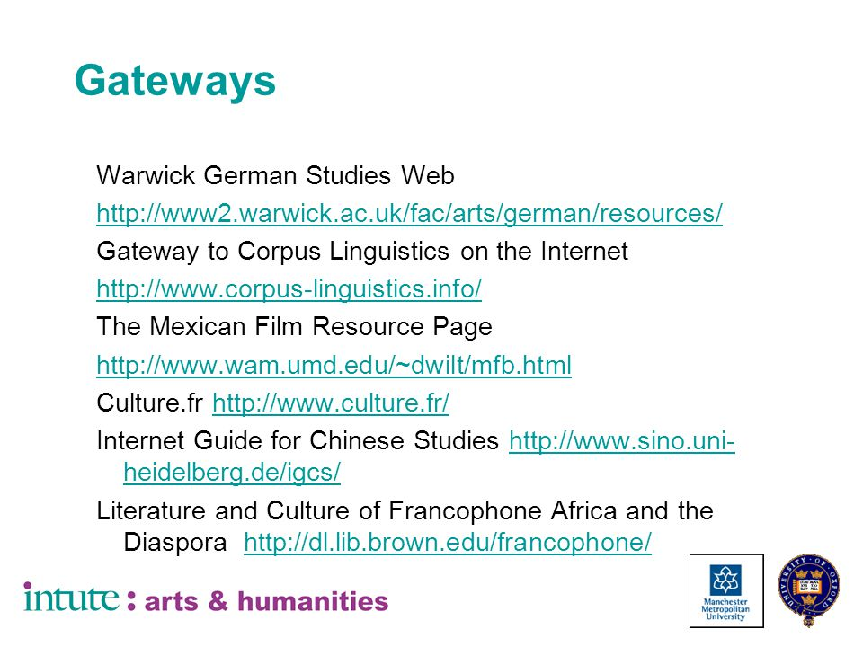Gateways Warwick German Studies Web http://www2.warwick.ac.uk/fac/arts/german/resources/ Gateway to Corpus Linguistics on the Internet http://www.corpus-linguistics.info/ The Mexican Film Resource Page http://www.wam.umd.edu/~dwilt/mfb.html Culture.fr http://www.culture.fr/http://www.culture.fr/ Internet Guide for Chinese Studies http://www.sino.uni- heidelberg.de/igcs/http://www.sino.uni- heidelberg.de/igcs/ Literature and Culture of Francophone Africa and the Diaspora http://dl.lib.brown.edu/francophone/http://dl.lib.brown.edu/francophone/