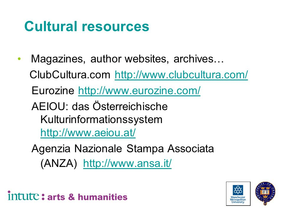 Cultural resources Magazines, author websites, archives… ClubCultura.com http://www.clubcultura.com/http://www.clubcultura.com/ Eurozine http://www.eurozine.com/http://www.eurozine.com/ AEIOU: das Österreichische Kulturinformationssystem http://www.aeiou.at/ http://www.aeiou.at/ Agenzia Nazionale Stampa Associata (ANZA) http://www.ansa.it/ http://www.ansa.it/