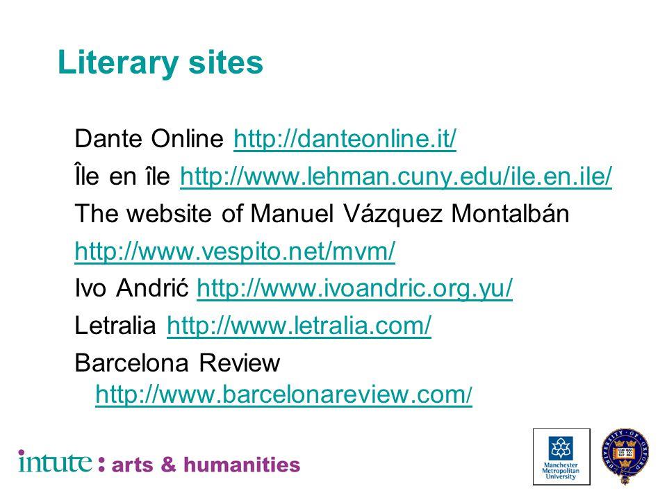 Literary sites Dante Online http://danteonline.it/http://danteonline.it/ Île en île http://www.lehman.cuny.edu/ile.en.ile/ http://www.lehman.cuny.edu/ile.en.ile/ The website of Manuel Vázquez Montalbán http://www.vespito.net/mvm/ Ivo Andrić http://www.ivoandric.org.yu/ http://www.ivoandric.org.yu/ Letralia http://www.letralia.com/http://www.letralia.com/ Barcelona Review http://www.barcelonareview.com / http://www.barcelonareview.com /