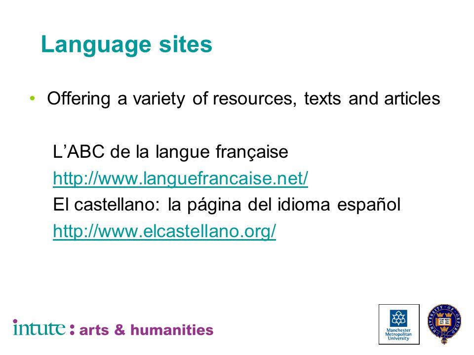 Language sites Offering a variety of resources, texts and articles L'ABC de la langue française http://www.languefrancaise.net/ El castellano: la página del idioma español http://www.elcastellano.org/