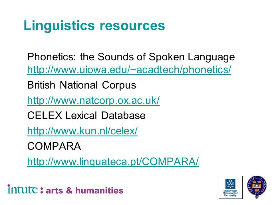 Linguistics resources Phonetics: the Sounds of Spoken Language http://www.uiowa.edu/~acadtech/phonetics/ http://www.uiowa.edu/~acadtech/phonetics/ British National Corpus http://www.natcorp.ox.ac.uk/ CELEX Lexical Database http://www.kun.nl/celex/ COMPARA http://www.linguateca.pt/COMPARA/