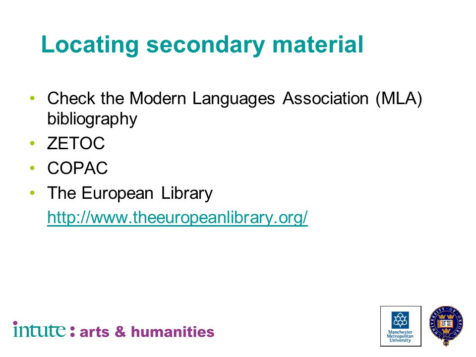 Locating secondary material Check the Modern Languages Association (MLA) bibliography ZETOC COPAC The European Library http://www.theeuropeanlibrary.org/ http://www.theeuropeanlibrary.org/