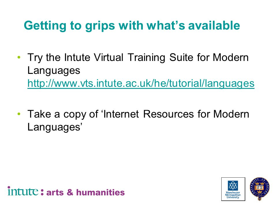 Getting to grips with what's available Try the Intute Virtual Training Suite for Modern Languages http://www.vts.intute.ac.uk/he/tutorial/languages http://www.vts.intute.ac.uk/he/tutorial/languages Take a copy of 'Internet Resources for Modern Languages'