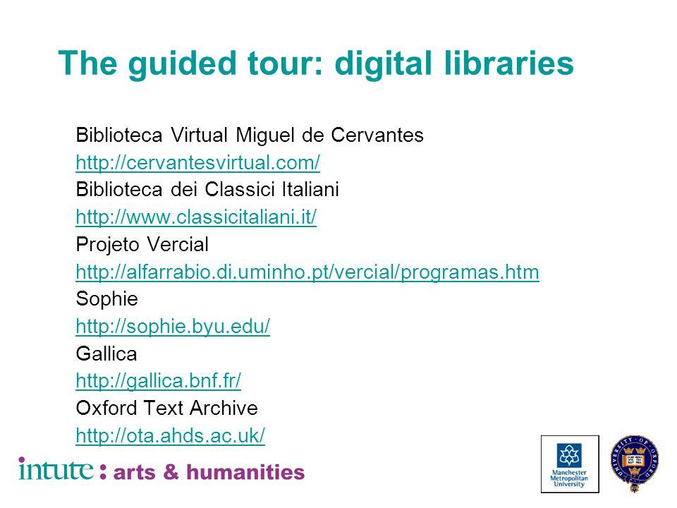 The guided tour: digital libraries Biblioteca Virtual Miguel de Cervantes http://cervantesvirtual.com/ Biblioteca dei Classici Italiani http://www.classicitaliani.it/ Projeto Vercial http://alfarrabio.di.uminho.pt/vercial/programas.htm Sophie http://sophie.byu.edu/ Gallica http://gallica.bnf.fr/ Oxford Text Archive http://ota.ahds.ac.uk/