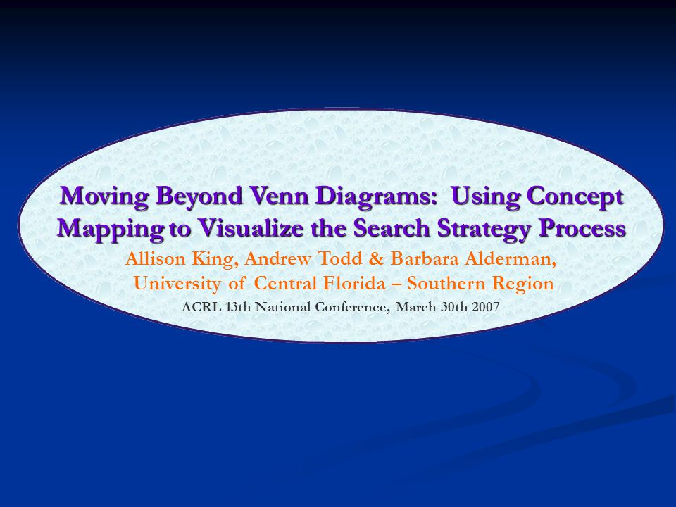 Moving Beyond Venn Diagrams: Using Concept Mapping to Visualize the Search Strategy Process Allison King, Andrew Todd & Barbara Alderman, University of Central Florida – Southern Region ACRL 13th National Conference, March 30th 2007