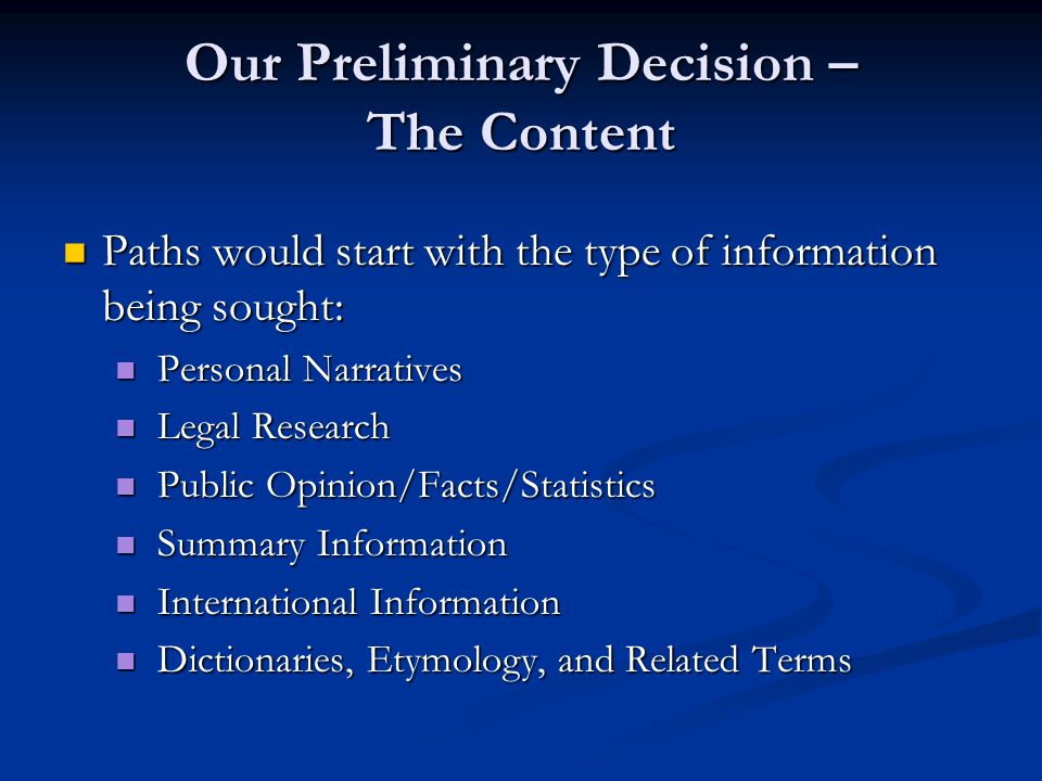 Our Preliminary Decision – The Content Paths would start with the type of information being sought: Paths would start with the type of information being sought: Personal Narratives Personal Narratives Legal Research Legal Research Public Opinion/Facts/Statistics Public Opinion/Facts/Statistics Summary Information Summary Information International Information International Information Dictionaries, Etymology, and Related Terms Dictionaries, Etymology, and Related Terms